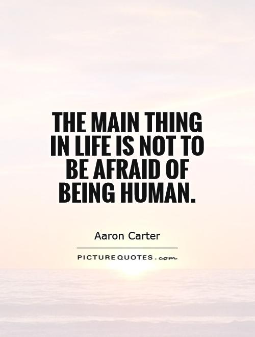 the-main-thing-in-life-is-not-to-be-afraid-of-being-human-quote-1